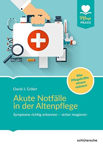 Akute Notfälle in der Altenpflege: Symptome richtig erkennen - sicher reagieren. Was Pflegekräfte wissen müssen! (Pflege Praxis)