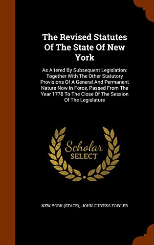 The Revised Statutes Of The State Of New York: As Altered By Subsequent Legislation: Together With The Other Statutory Provisions Of A General And ... The Close Of The Session Of The Legislature