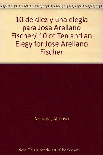 10 de diez y una elegia para Jose Arellano Fischer/ 10 of Ten and an Elegy for Jose Arellano Fischer
