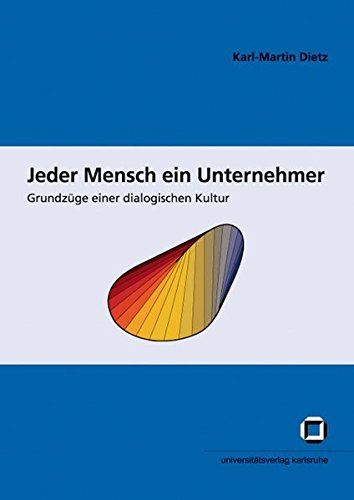 Jeder Mensch ein Unternehmer: Grundzüge einer dialogischen Kultur (Schriften des Interfakultativen Instituts für Entrepreneurship (IEP) an der Universität Karlsruhe (TH))