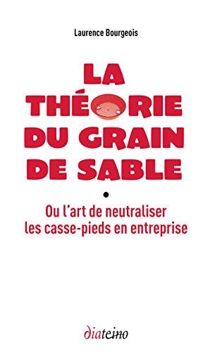 La théorie du grain de sable: Ou l'art de neutraliser efficacement les nuisibles en entreprise