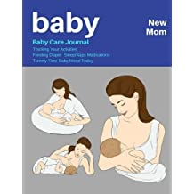 Baby New Mom: Baby Care Journal :Tracking Your Activities: Feeding Diaper  Sleep/Naps Medications  Tummy Time Baby Mood Today 150 Pages 8.5x11 Inch