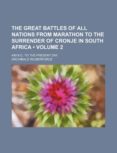 The Great Battles of All Nations From Marathon to the Surrender of Cronje in South Africa (Volume 2); 490 B.c. to the Present Day