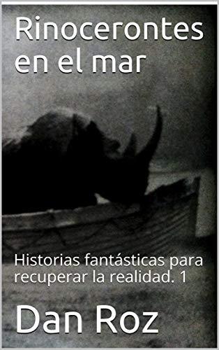 Rinocerontes en el mar: Historias fantásticas para recuperar la realidad.  1 por Dan Roz