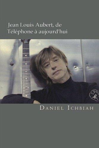 Jean-Louis Aubert, de Téléphone à aujourd'hui: Biographie de Jean-Louis Aubert par Daniel Ichbiah
