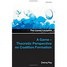 A Game-Theoretic Perspective on Coalition Formation (Lipsey Lectures) by Debraj Ray (2007-07-30)