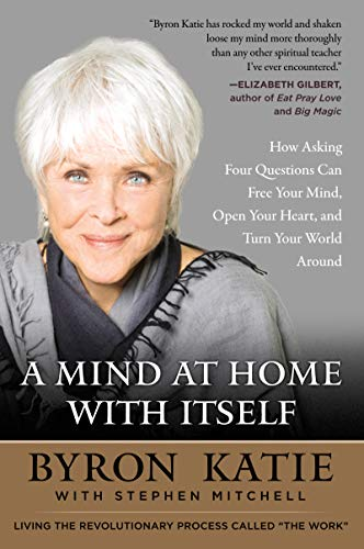 A Mind at Home with Itself: How Asking Four Questions Can Free Your Mind, Open Your Heart, and Turn Your World Around por Byron Katie