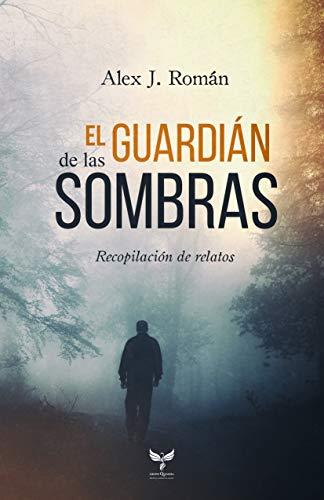 El guardián de las sombras: Recopilación de relatos de [Román, Alex J. ]