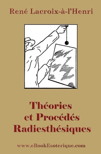Theories et Procedes Radiesthesiques: Theories et procedes radiesthesiques de radiesthesie scientifique