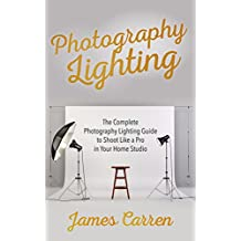 PHOTOGRAPHY: Photography Lighting - The Complete Photography Lighting Guide to Shoot Like a Pro in Your Home Studio (Photography, Photoshop, Photography ... Photography Magazines, Digital Photography)