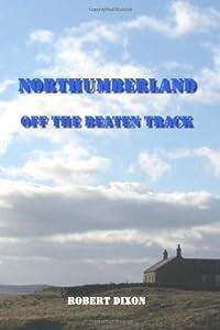 Northumberland: Off The Beaten Track by Robert Dixon