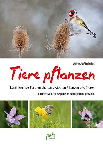 Tiere pflanzen: Faszinierende Partnerschaften zwischen Pflanzen und Tieren - 18 attraktive Lebensräume im Naturgarten gestalten