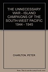 THE UNNECESSARY WAR - ISLAND CAMPAIGNS OF THE SOUTH-WEST PACIFIC 1944 - 1945