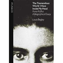 Tremendous World I Have Inside My Head: Franz Kafka: a Biographical Essay