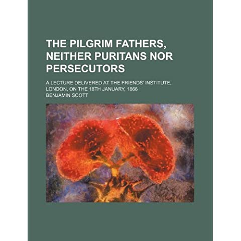 The Pilgrim Fathers, Neither Puritans nor Persecutors; A Lecture Delivered at the Friends' Institute, London, on the 18th January, 1866