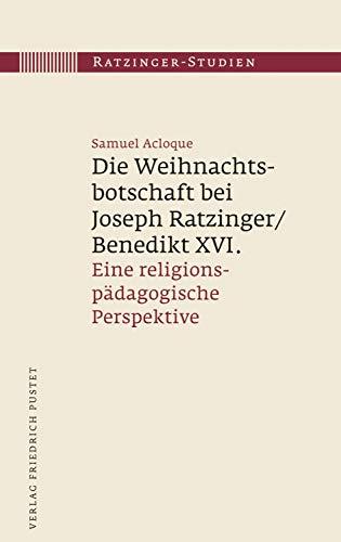 Die Weihnachtsbotschaft bei Joseph Ratzinger/Benedikt XVI.: Eine religionspädagogische Perspektive (Ratzinger-Studien)