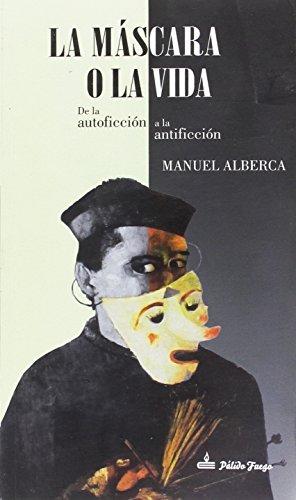 La máscara o la vida: De la autoficción a la antificción por Manuel Alberca Serrano