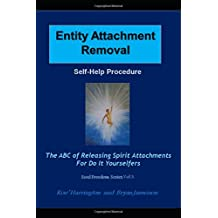 Entity Attachment Removal - Self-Help Procedure: The ABC of Releasing Spirit Attachments for Do It Yourselfers (Soul Freedom)