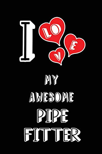 I Love My Awesome Pipe Fitter: Blank Lined 6x9 Love your Pipe Fitter Journal/Notebooks as Gift for Birthday,Valentine\'s day,Anniversary,Thanks ... or coworker