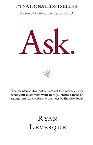 Ask: The Counterintuitive Online Formula to Discover Exactly What Your Customers Want to Buy...Create a Mass of Raving Fans...and Take Any Business to the Next Level