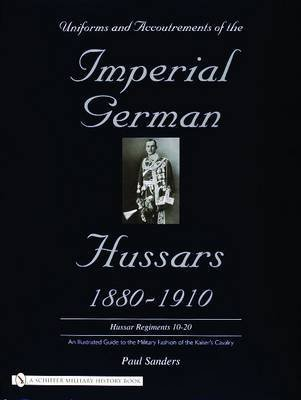 [(Uniforms & Accoutrements of the Imperial German Hussars 1880-1910 - an Illustrated Guide to the Military Fashion of the Kaiser's Cavalry : 10th Through 20th, Brunswick 17th, and Saxon Regiments)] [By (author) Paul Sanders] published on (September, 2004)