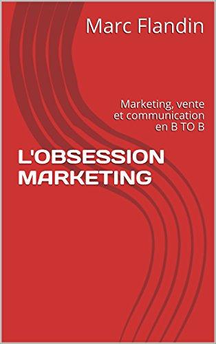 L'OBSESSION MARKETING: Marketing, vente et communication en B TO B par Marc Flandin
