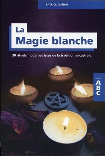 La Magie blanche - 30 rituels modernes issus de la...