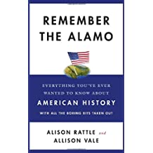Remember the Alamo: Everything You've Ever Wanted to Know about American History with All the Boring Bits Taken Out