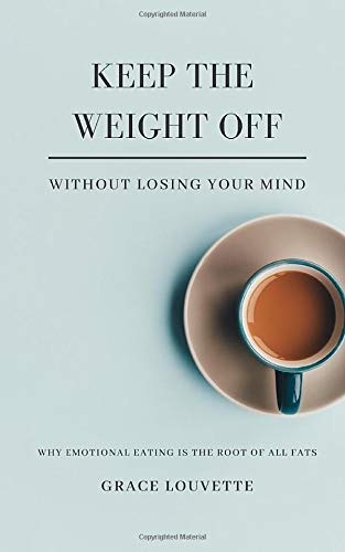 Keep The Weight Off Without Losing Your Mind: Why Emotional Eating Is The Root of All Fats