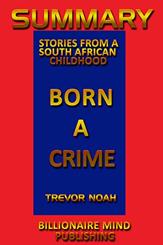 Summary: Born a Crime: Stories from a South African Childhood by Trevor Noah (English Edition)