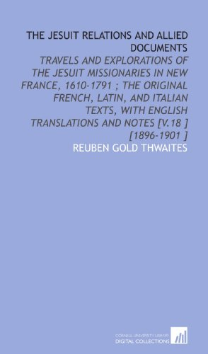 The Jesuit Relations and Allied Documents: Travels and Explorations of the Jesuit Missionaries in New France, 1610-1791 ; the Original French, Latin, ... Translations and Notes [V.18 ] [1896-1901 ]