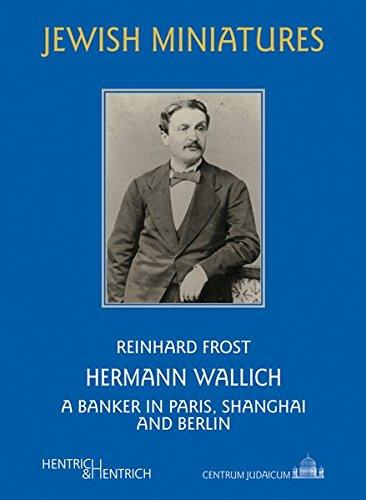 Hermann Wallich: A Banker in Paris, Shanghai and Berlin (Jüdische Miniaturen / Herausgegeben von Hermann Simon)