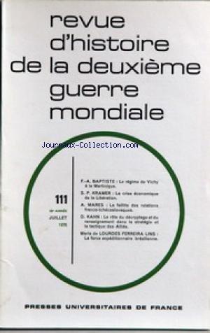 REVUE D'HISTOIRE DE LA 2EME GUERRE MONDIALE [No 111] du 01/07/1978 - F.A. BAPTISTE - LE REGIME DE VIVHY A LA MARTINIQUE - S.P. KRAMER - LA CRISE ECONOMIQUE DE LA LIBERATION - A. MARES - LA FAILLITE DES ERLATIONS FRANCO-TCHECOSLOVAQUES - D. KAHN - DECRYPTAGE ET RENSEIGNEMENT DANS LA STRATEGIE ET LA TACTIQUE DES ALLIES - MARIA DE LOURDES FERREIRA LINS - LA FORCE EXPEDITIONNAIRE BRESILIENNE.