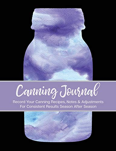 Canning Journal: 209 Pages; Record Your Canning Recipes, Notes & Adjustments For Consistent Results Season After Season