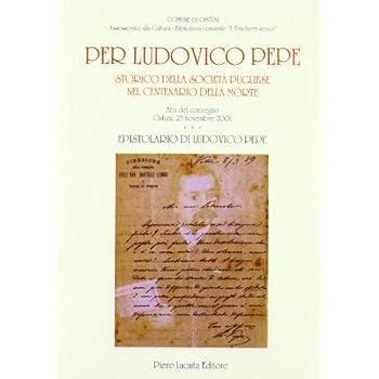 Per Ludovico Pepe. Storico Della Società Pugliese Nel Centenario Della Morte. Atti Del Convegno (Ostuni, 23 Novembre 2003)