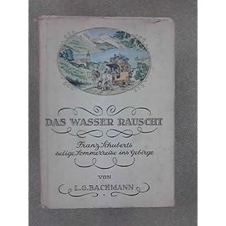 Das Wasser rauscht Franz Schuberts selige Sommerreise ins Gebirge