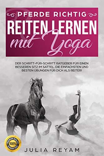 Pferde richtig reiten lernen mit Yoga: Der Schritt-für-Schritt Ratgeber für einen besseren Sitz im Sattel. Die einfachsten und besten Übungen für Dich als Reiter (Band 1) -