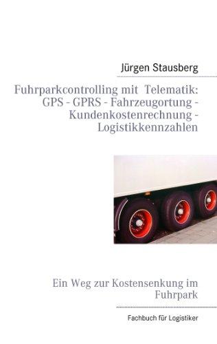 Fuhrparkcontrolling mit  Telematik GPS - GPRS - Fahrzeugortung - Kundenkostenrechnung - Logistikkennzahlen: Ein Weg zur Kostensenkung im Fuhrpark