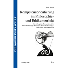 Kompetenzorientierung im Philosophie- und Ethikunterricht: Entwicklung eines Kompetenzmodells für die Fächergruppe Philosophie, Praktische Philosophie, Ethik, Werte und Normen, LER