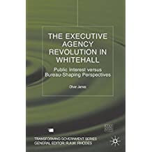 The Executive Agency Revolution in Whitehall: Public Interest versus Bureau-Shaping Perspectives (Transforming Government) by O. James (2004-01-03)