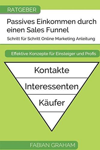 Passives Einkommen durch einen Sales Funnel: Schritt für Schritt Online Marketing Anleitung - Geld verdienen im Internet für Einsteiger und Profis