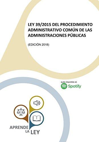 LEY 39/2015 DEL PROCEDIMIENTO ADMINISTRATIVO COMÚN DE LAS ADMINISTRACIONES PÚBLICAS: (Edición 2018)