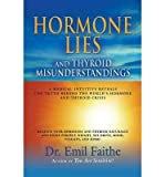 [ Hormone Lies and Thyroid Misunderstandings: A Medical Intuitive Reveals the Truth Behind the World's Hormone and Thyroid Crisis Faithe, Emil ( Author ) ] { Paperback } 2013