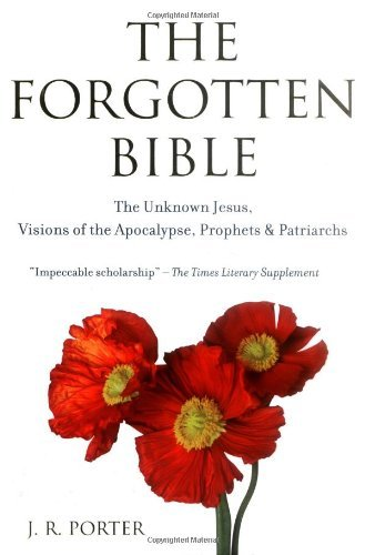 The Forgotten Bible: The Unknown Jesus, Visions of the Apocalypse, Prophets and Patriarchs by J R Porter (2007-02-15)
