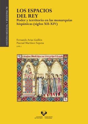 Los espacios del rey. Poder y territorio en las monarquías hispánicas (siglos XII-XIV)