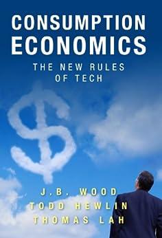 Consumption Economics: The New Rules of Tech de [Wood, J. B., Hewlin, Todd, Lah, Thomas]
