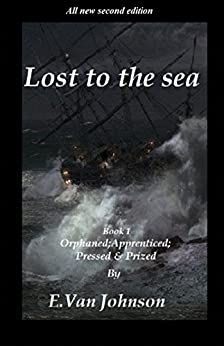 Lost to the sea.: Book 1. Orphaned Apprenticed Pressed & Prized. by [Johnson, E.Van]