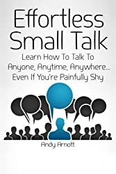 Effortless Small Talk: Learn How to Talk to Anyone, Anytime, Anywhere... Even If You're Painfully Shy by Andy Arnott (2014-05-12)