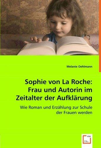 Sophie von La Roche: Frau und Autorin im Zeitalter der Aufkl??rung: Wie Roman und Erz??hlung zur Schule der Frauen werden by Melanie Oehlmann (2008-04-27)