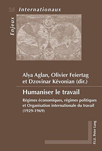 Humaniser Le Travail: Regimes Economiques, Regimes Politiques Et Organisation Internationale Du Travail 1929-1969